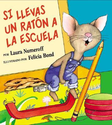 Si Llevas un Raton a la Escuela /If You Take a Mouse to School By Numeroff, Laura Joffe/ Bond, Felicia (ILT)/ Mlawer, Teresa